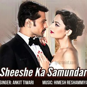 Sheeshe Ka Samundar Full Song with Lyrics Ankit Tiwari Himesh Reshammiya